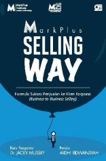 Markplus Selling Way: Formula Sukses Penjualan ke Klien Korporat (Business to Business Selling)