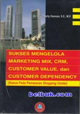 Sukses Mengelola Marketing MIX, CRM, Customer Value, dan Customer Dependency (Kasus pada Pemasaran Shopping Center)