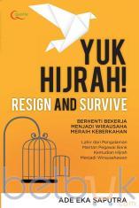 Yuk Hijrah: Resign and Survive: Berhenti Bekerja Menjadi Wirausaha Meraih Keberkahan