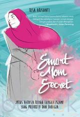 Smart Mom Secret: Jurus Rahasia Rumah Tangga Islami yang Produktif dan Bahagia
