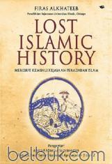 Lost Islamic History: Merebut Kembali Kejayaan Peradaban Islam