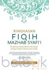 Ringkasan Fiqih Mazhab Syafi'i: Penjelasan Kitab Matan Abu Syuja' dengan Dalil Al-Quran dan Hadis