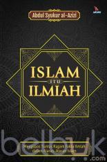 Islam Itu Ilmiah: Mengupas Tuntas Ragam Fakta Ilmiah dalam Ajaran-Ajaran Islam