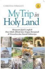 My Trip in Holy Land: Menyusuri Jejak Langkah Para Tokoh Alkitab dan Tempat Bersejarah Di Yerusalem dan Daerah Sekitarnya