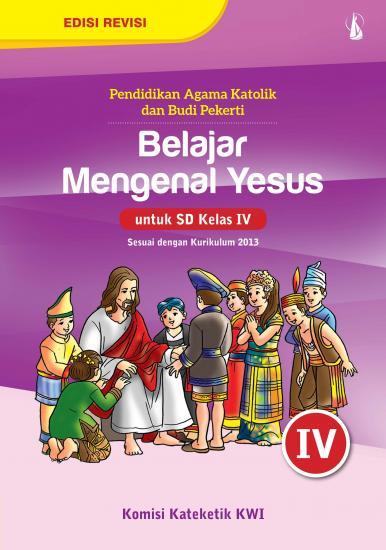 Belajar Mengenal Yesus Pendidikan Agama Katolik Dan Budi Pekerti Untuk Sd Kelas Iv Kurikulum 2013 Komisi Kateketik Kwi Belbuk Com