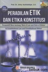 Peradilan Etik dan Etika Konstitusi: Perspektif Baru tentang Rule Of Law and Rule Of Ethics dan Constitutional Law and Constitutional Ethics (Edisi Revisi)