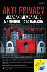 Anti Privacy: Melacak, Membajak & Membobol Data Rahasia