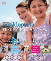 Ensiklopedia Perkembangan Anak: Semua yang Anda Butuhkan untuk Menjadikan Anak Sehat dan Bahagia